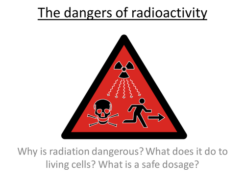 Physics A-Level Year 2 Lesson - The dangers of radioactivity (PowerPoint AND lesson plan)