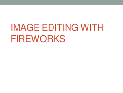 Image-editing-with-fireworks.pptx