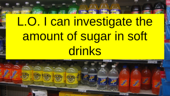 L.O.-I-can-investigate-the-amount-of-sugar-in-soft-drinks.pptx