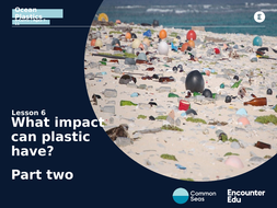 Lesson 6 Slideshow: What impact can plastic have? Part two.pptx