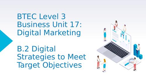 BTEC Level 3 Business Unit 17: Digital Marketing B2 Digital Strategies to Meet Target Objectives