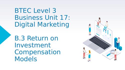 BTEC Level 3 Business Unit 17: Digital Marketing B3 Return on Investment Compensation Models