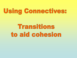 Using Connectives: Transitions to Aid Cohesion