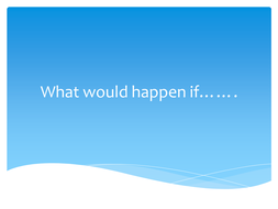 What_would_happen_if.ppt