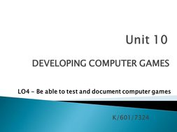 Unit 10 - LO4 - Be able to Test and Document Computer Games.pptx