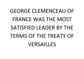 GEORGE CLEMENCEAU OF FRANCE WAS THE MOST SATISFIED LEADER BY THE TERMS OF THE TREATY OF VERSAILLES.docx