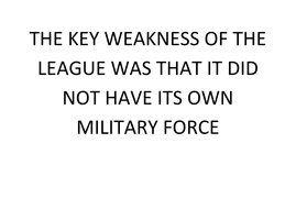 THE KEY WEAKNESS OF THE LEAGUE WAS THAT IT DID NOT HAVE ITS OWN MILITARY FORCE.docx